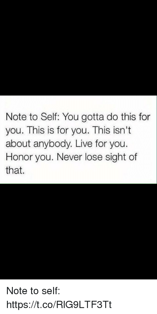 Live, Never, and You: Note to Self: You gotta do this for  you. This is for you. This isn't  about anybody. Live for you.  Honor you. Never lose sight of  that. Note to self: https://t.co/RlG9LTF3Tt