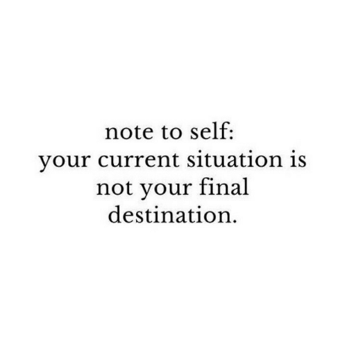 Final Destination: note to self:  your current situation is  not vour final  destination