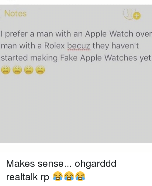 Overly Manly: Notes  I prefer a man with an Apple Watch over  man with a Rolex becuz they haven't  started making Fake Apple Watches yet Makes sense... ohgarddd realtalk rp 😂😂😂
