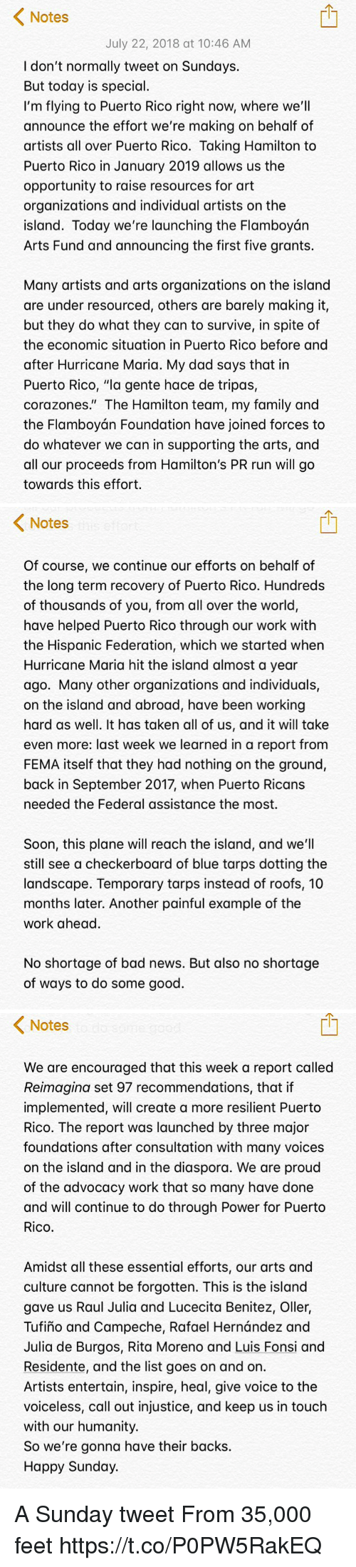 "Rafael: Notes  July 22, 2018 at 10:46 AM  I don't normally tweet on Sundays.  But today is special.  I'm flying to Puerto Rico right now, where we'll  announce the effort we're making on behalf of  artists all over Puerto Rico. Taking Hamilton to  Puerto Rico in January 2019 allows us the  opportunity to raise resources for art  organizations and individual artists on the  island. Today we're launching the Flamboyán  Arts Fund and announcing the first five grants.  Many artists and arts organizations on the island  are under resourced, others are barely making it,  but they do what they can to survive, in spite of  the economic situation in Puerto Rico before and  after Hurricane Maria. My dad says that in  Puerto Rico, ""la gente hace de tripas,  corazones."" The Hamilton team, my family and  the Flamboyán Foundation have joined forces to  do whatever we can in supporting the arts, and  all our proceeds from Hamilton's PR run will go  towards this effort.   Notes  Of course, we continue our efforts on behalf of  the long term recovery of Puerto Rico. Hundreds  of thousands of you, from all over the world,  have helped Puerto Rico through our work with  the Hispanic Federation, which we started when  Hurricane Maria hit the island almost a year  ago. Many other organizations and individuals,  on the island and abroad, have been working  hard as well. It has taken all of us, and it will take  even more: last week we learned in a report from  FEMA itself that they had nothing on the ground,  back in September 2017, when Puerto Ricans  needed the Federal assistance the most.  Soon, this plane will reach the island, and we'll  still see a checkerboard of blue tarps dotting the  landscape. Temporary tarps instead of roofs, 10  months later. Another painful example of the  work ahead.  No shortage of bad news. But also no shortage  of ways to do some good.   < Notes  We are encouraged that this week a report called  Reimagina set 97 recommendations, that if  implemented, will create a more resilient Puerto  Rico. The report was launched by three major  foundations after consultation with many voices  on the island and in the diaspora. We are proud  of the advocacy work that so many have done  and will continue to do through Power for Puerto  Rico.  Amidst all these essential efforts, our arts and  culture cannot be forgotten. This is the island  gave us Raul Julia and Lucecita Benitez, Oller,  Tufiño and Campeche, Rafael Hernández and  Julia de Burgos, Rita Moreno and Luis Fonsi and  Residente, and the list goes on and on.  Artists entertain, inspire, heal, give voice to the  voiceless, call out injustice, and keep us in touch  with our humanity.  So we're gonna have their backs.  Happy Sunday. A Sunday tweet From 35,000 feet https://t.co/P0PW5RakEQ"