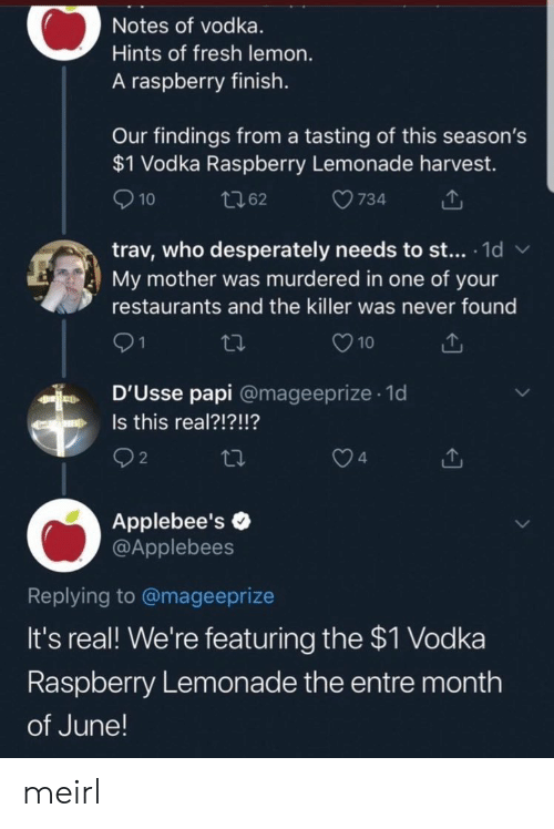 Applebee's: Notes of vodka.  Hints of fresh lemon.  A raspberry finish.  Our findings from a tasting of this season's  $1 Vodka Raspberry Lemonade harvest.  10  734  t62  trav, who desperately needs to st... 1d  My mother was murdered in one of your  W  restaurants and the killer was never found  21  10  D'Usse papi @mageeprize 1d  .  Is this real?!?!!?  n  2  4  Applebee's  @Applebees  Replying to @mageeprize  It's real! We're featuring the $1 Vodka  Raspberry Lemonade the entre month  of June! meirl