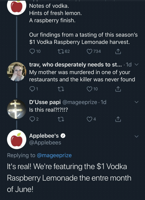 Applebee's: Notes of vodka.  Hints of fresh lemon.  A raspberry finish.  Our findings from a tasting of this season's  $1 Vodka Raspberry Lemonade harvest.  t262  10  734  trav, who desperately needs to st... 1d  My mother was murdered in one of your  restaurants and the killer was never found  91  10  D'Usse papi @mageeprize 1d  Is this real?!?!!?  e  2  4  Applebee's  @Applebees  Replying to @mageeprize  It's real! We're featuring the $1 Vodka  Raspberry Lemonade the entre month  of June!