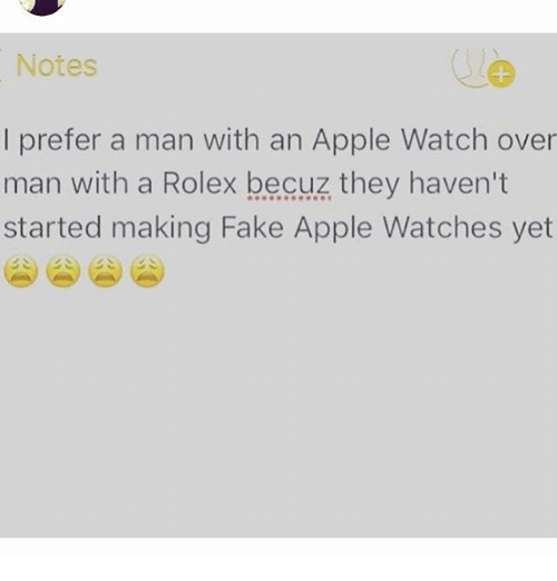 Overly Manly: Notes  prefer a man with an Apple Watch over  man with a Rolex becuz they haven't  started making Fake Apple Watches yet