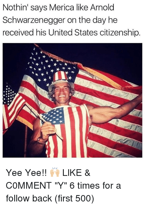 """Arnold Schwarzenegger, Memes, and Yee: Nothin' says Merica like Arnold  Schwarzenegger on the day he  received his United States citizenship Yee Yee!! 🙌🏼 LlKE & C0MMENT """"Y"""" 6 times for a follow back (first 500)"""
