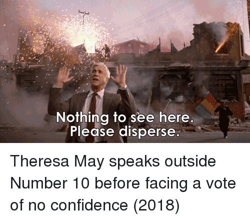 Theresa: Nothina to see here  Please disperse Theresa May speaks outside Number 10 before facing a vote of no confidence (2018)