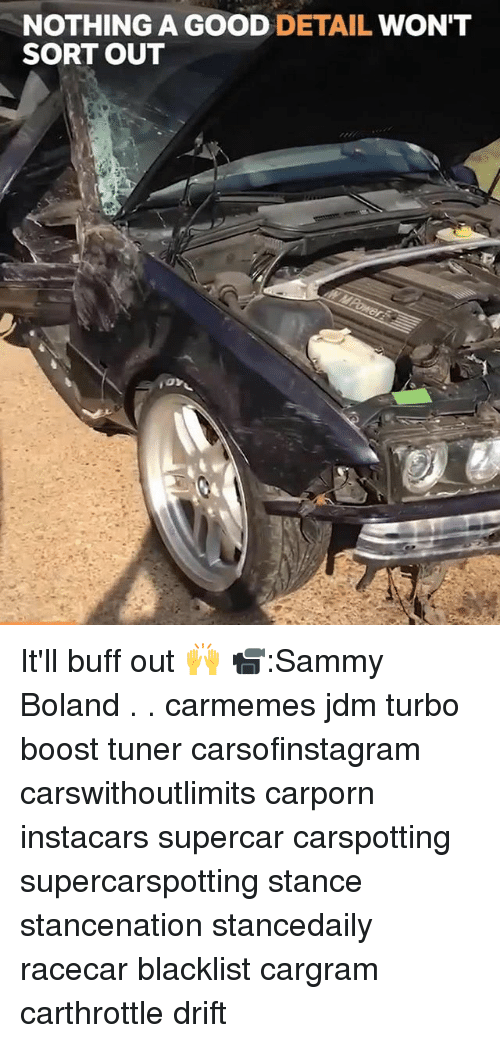 Memes, Boost, and Good: NOTHING A GOOD DETAIL WON'T  SORT OUT It'll buff out 🙌 📹:Sammy Boland . . carmemes jdm turbo boost tuner carsofinstagram carswithoutlimits carporn instacars supercar carspotting supercarspotting stance stancenation stancedaily racecar blacklist cargram carthrottle drift
