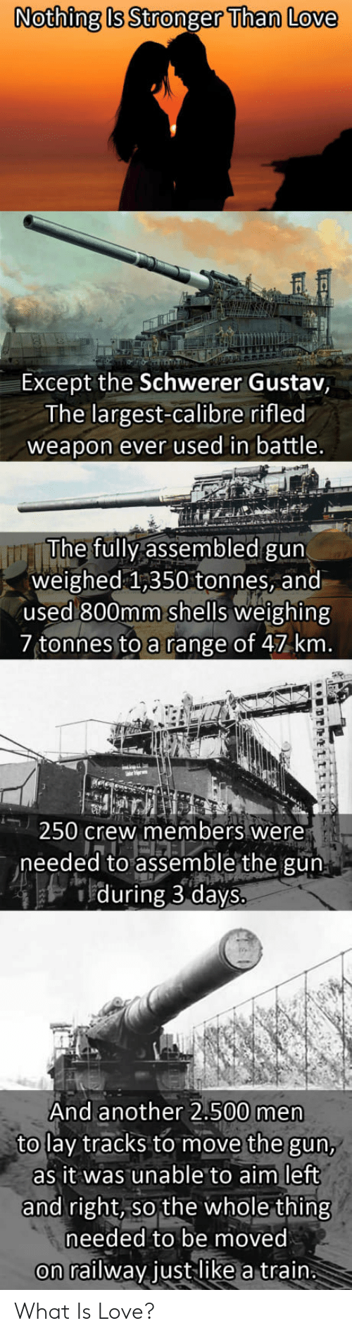 left-and-right: Nothing b Stronger Than Love  Except the Schwerer Gustav,  The largest-calibre rifled  weapon ever used in battle  The fully assembled gun  weighed 1,350 tonnes, and  used 800mm shells weighing  7 tonnes to a range of 47 km  250 crew members were  needed to assemble the gun  during 3 days.  And another 2.500 men  to lay tracks to move the gun,  as it was unable to aim left  and right, so the whole thing  needed to be moved  on railway justlike a train What Is Love?