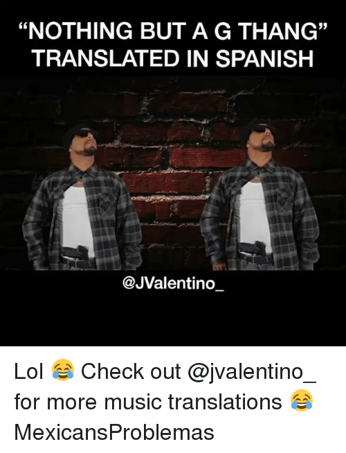 """Lol, Memes, and Music: """"NOTHING BUT A G THANG""""  TRANSLATED IN SPANISH  35  @JValentino_ Lol 😂 Check out @jvalentino_ for more music translations 😂 MexicansProblemas"""