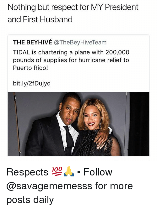 Tidal: Nothing but respect for MY President  and First Husband  THE BEYHIVÉ @TheBeyHiveTeam  TIDAL is chartering a plane with 200,000  pounds of supplies for hurricane relief to  Puerto Rico!  bit.ly/2fDujyq Respects 💯🙏 • Follow @savagememesss for more posts daily
