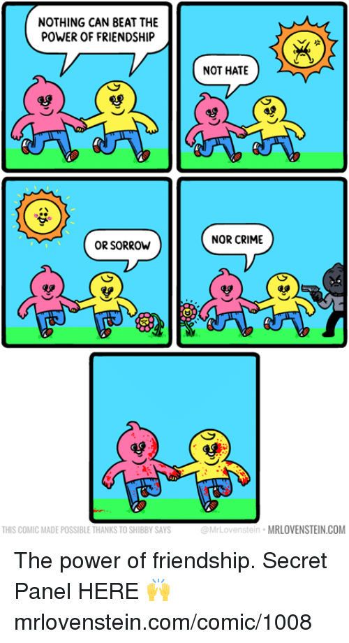 Crime, Memes, and Power: NOTHING CAN BEAT THE  POWER OF FRIENDSHIP  NOT HATE  NOR CRIME  OR SORROW  雙  THIS COMIC MADE POSSIBLE THANKS TO SHIBBY SAYS  @MrLovenstein MRLOVENSTEIN.COM The power of friendship.  Secret Panel HERE 🙌 mrlovenstein.com/comic/1008