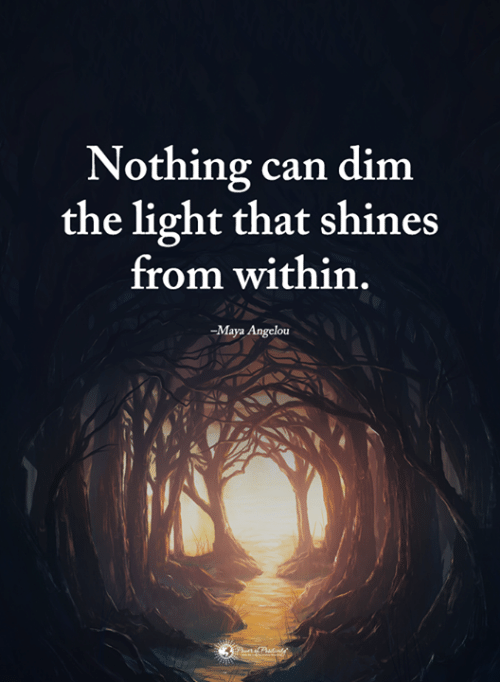 Shines: Nothing can dim  the light that shines  from within  -Maya Angelou