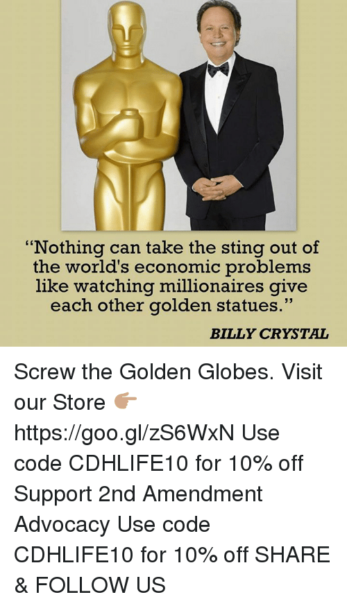 Golden Globes, Memes, and Sting: Nothing can take the sting out of  the world's economic problems  like watching millionaires give  each other golden statues  BILLY CRYSTAL Screw the Golden Globes.  Visit our Store 👉🏽 https://goo.gl/zS6WxN Use code CDHLIFE10 for 10% off Support 2nd Amendment Advocacy Use code CDHLIFE10 for 10% off  SHARE & FOLLOW US
