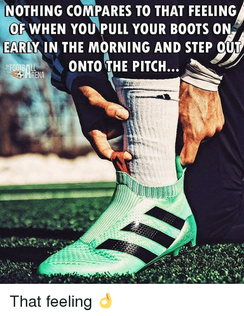 Memes, Boots, and 🤖: NOTHING COMPARES TO THAT FEELING  OF WHEN YOU PULL YOUR BOOTS ON  EARLY IN THE MORNING AND STEP OUT  ONTO THE PITCH... That feeling 👌