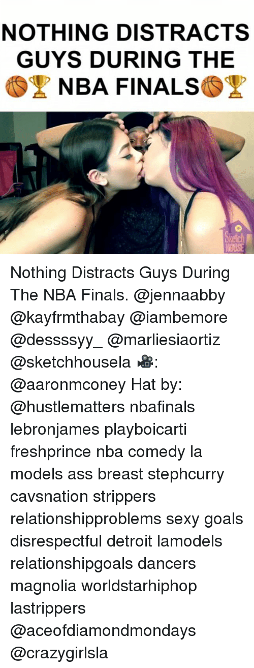 Ass, Detroit, and Finals: NOTHING DISTRACTS  GUYS DURING THE  NBA FINALS Nothing Distracts Guys During The NBA Finals. @jennaabby @kayfrmthabay @iambemore @dessssyy_ @marliesiaortiz @sketchhousela 🎥: @aaronmconey Hat by: @hustlematters nbafinals lebronjames playboicarti freshprince nba comedy la models ass breast stephcurry cavsnation strippers relationshipproblems sexy goals disrespectful detroit lamodels relationshipgoals dancers magnolia worldstarhiphop lastrippers @aceofdiamondmondays @crazygirlsla