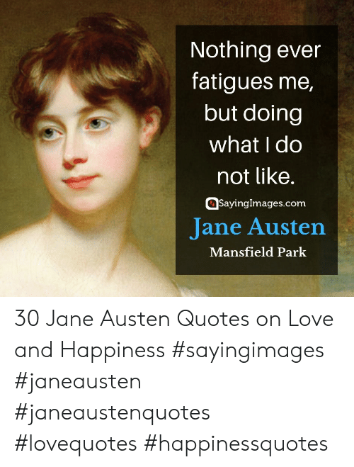 Quotes On Love: Nothing ever  fatigues me,  but doing  what I do  not like.  Sayinglmages.conm  Jane Austen  Mansfield Park 30 Jane Austen Quotes on Love and Happiness #sayingimages #janeausten #janeaustenquotes #lovequotes #happinessquotes