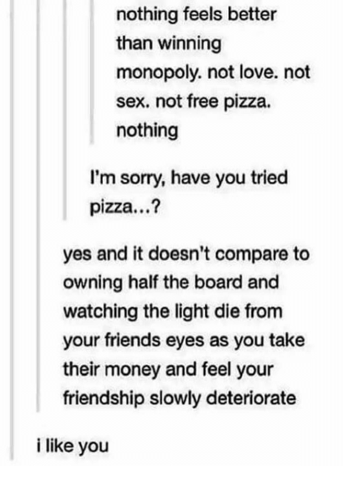 Memes, Monopoly, and Friendship: nothing feels better  than winning  monopoly, not love. not  sex, not free pizza.  nothing  I'm sorry, have you tried  pizza...?  yes and it doesn't compare to  owning half the board and  watching the light die from  your friends eyes as you take  their money and feel your  friendship slowly deteriorate  i like you