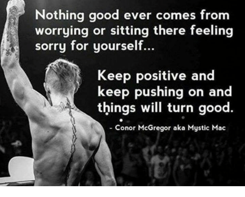 mcgregor: Nothing good ever comes from  worrying or sitting there feeling  sorry for yourself.  Keep positive and  keep pushing on a  things will turn good.  Conor McGregor aka Mystic Mac