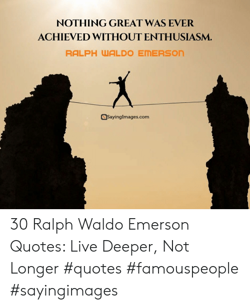 ralph: NOTHING GREAT WAS EVER  ACHIEVED WITHOUT ENTHUSIASM.  RALPH WALDO EMERSON  SayingImages.com 30 Ralph Waldo Emerson Quotes: Live Deeper, Not Longer #quotes #famouspeople #sayingimages