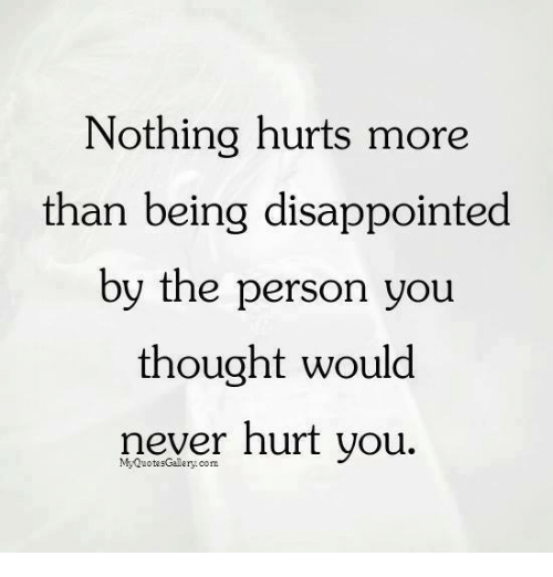 Disappointed, Memes, and Never: Nothing hurts more  than being disappointed  by the person you  thought would  never hurt you.