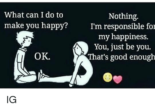 What Can I Do To Make You Happy: Nothing.  I'm responsible foi  my happiness.  You, just be you.  That's good enough  What can I do to  make you happy?  OK. IG
