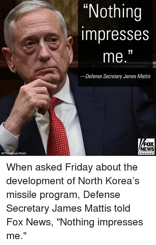 "Friday, Memes, and News: ""Nothing  impresses  me.""  -Defense Secretary James Mattis  FOX  NEWS  AP Photo/Susan Walsh)  chan nol When asked Friday about the development of North Korea's missile program, Defense Secretary James Mattis told Fox News, ""Nothing impresses me."""
