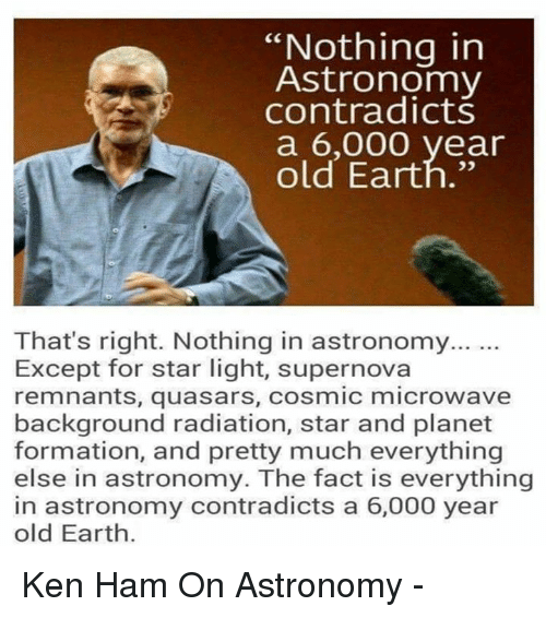 "Ken, Memes, and Formation: ""Nothing in  Astronomy  contradicts  a 6,000 year  old Earth.""  That's right. Nothing in astronomy...  Except for star light, supernova  remnants, quasars, cosmic microwave  background radiation, star and planet  formation, and pretty much everything  else in astronomy. The fact is everything  in astronomy contradicts a 6,000 year  old Earth. Ken Ham On Astronomy -"