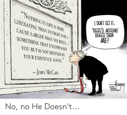 John McCain: *NOTHING IN LIFE IS MORE  I DON'T GET IT  THERE'S NOTHING  BIGGER THAN  ME!  LIBERATING THAN TO FIGHT FOR A  CAUSE LARGER THAN YOURSELF,  SOMETHING THAT ENCOMPASSES  YOU BUT IS NOT DEFINED BY  YOUR EXISTENCE ALONE.  JOHN MCCAIN  2D8  TRIBNE  cNT ACENCY No, no He Doesn't...
