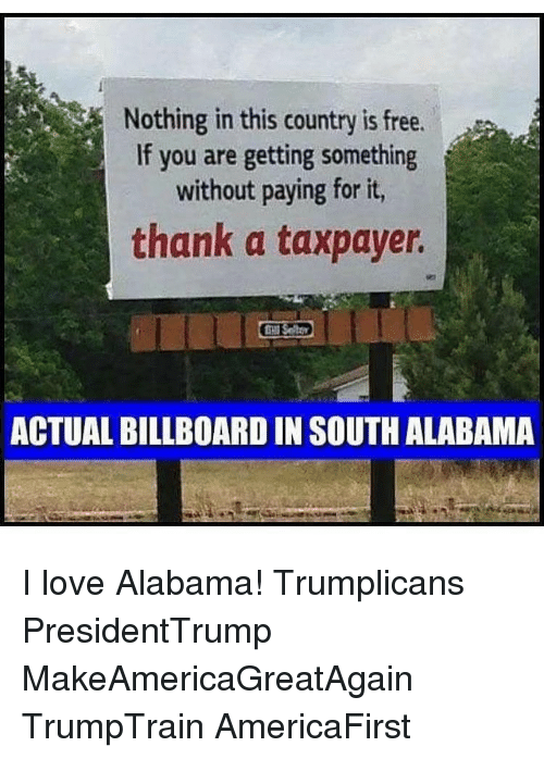 Billboard, Memes, and Alabama: Nothing in this country is free.  If you are getting something  i  without paying for it,  thank a taxpayer.  ACTUAL BILLBOARD IN SOUTH ALABAMA I love Alabama! Trumplicans PresidentTrump MakeAmericaGreatAgain TrumpTrain AmericaFirst