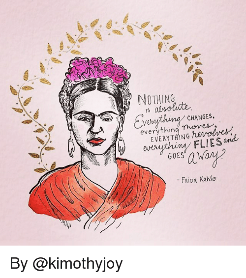 Frida Kahlo: NOTHING  is absolute  CHANGES,  Theme  every  W erything FLIES and  FRiDa Kahlo By @kimothyjoy
