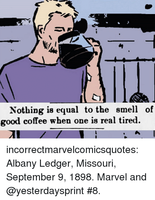 ledger: Nothing is equal to the smell of  good coffee when one is real tired. incorrectmarvelcomicsquotes: Albany Ledger, Missouri, September 9, 1898.  Marvel and @yesterdaysprint #8.