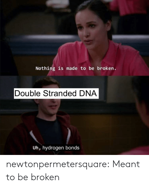 hydrogen: Nothing is made to be broken.  Double Stranded DNA  Uh, hydrogen bonds newtonpermetersquare:  Meant to be broken