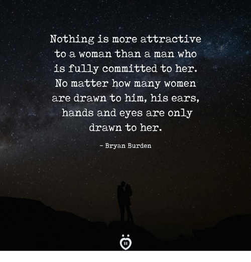 How, Her, and Who: Nothing is more attractive  to a woman than a man who  is fully committed to her.  No matter how many womern  are drawn to him, his ears,  hands and eyes are only  drawn to her.  - Bryan Burden