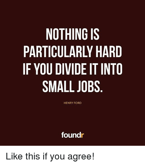 Memes, Ford, and Jobs: NOTHING IS  PARTICULARLY HARD  IF YOU DIVIDE IT INTO  SMALL JOBS  HENRY FORD  foundr Like this if you agree!