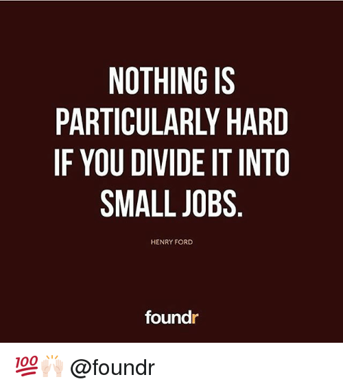 Memes, Ford, and Jobs: NOTHING IS  PARTICULARLY HARD  IF YOU DIVIDE IT INTO  SMALL JOBS  HENRY FORD  foundr 💯🙌🏻 @foundr