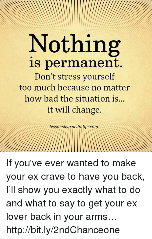 Bad, Memes, and Too Much: Nothing  is permanent.  Don't stress yourself  too much because no matter  how bad the situation is...  it will change.  lessonslearnedinlife.com If you've ever wanted to make your ex crave to have you back, I'll show you exactly what to do and what to say to get your ex lover back in your arms… http://bit.ly/2ndChanceone