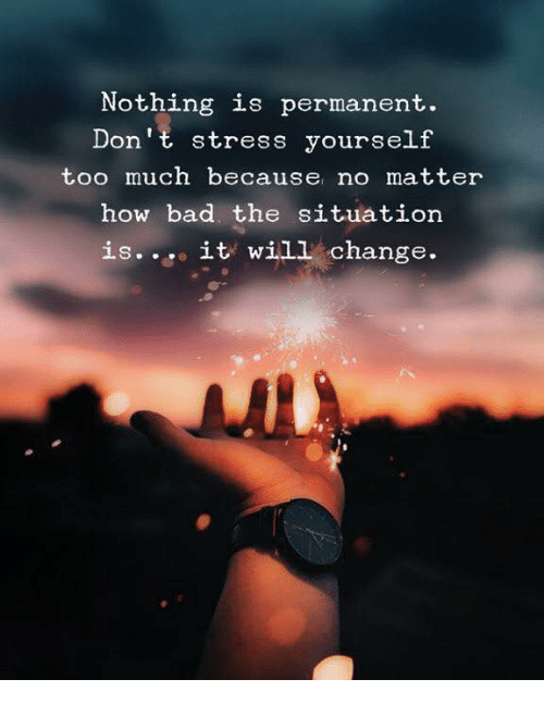Bad, Too Much, and Change: Nothing is permanent.  Don't stress yourself  too much because no matter  how bad. the situation  is. it will change.