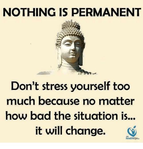 🤖: NOTHING IS PERMANENT  Don't stress yourself too  much because no matter  how bad the situation is...  it will change.  tips