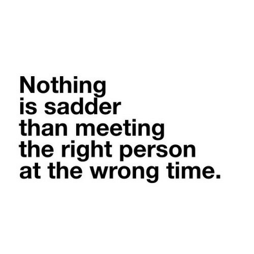 Wrong Time: Nothing  is sadder  than meeting  the right person  at the wrong time.