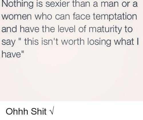 """Sexiers: Nothing is sexier than a man or a  women who can face temptation  and have the level of maturity to  say """" this isn't worth losing what I  have"""" Ohhh Shit √"""