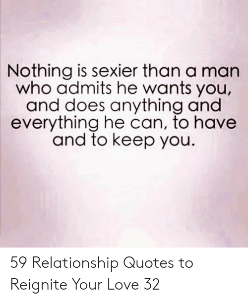 relationship quotes: Nothing is sexier than a man  who admits he wants you,  and does anything and  everything he can, to havee  and to keep you. 59 Relationship Quotes to Reignite Your Love 32