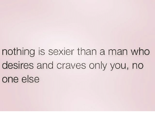 Sexiers: nothing is sexier than a man who  desires and craves only you, no  One else