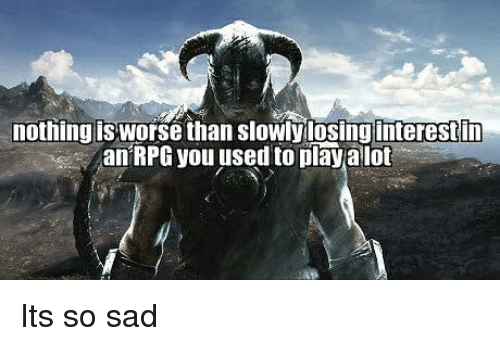 rpg: nothing is worse than slowly losinginterestin  an RPG you used to play alot Its so sad