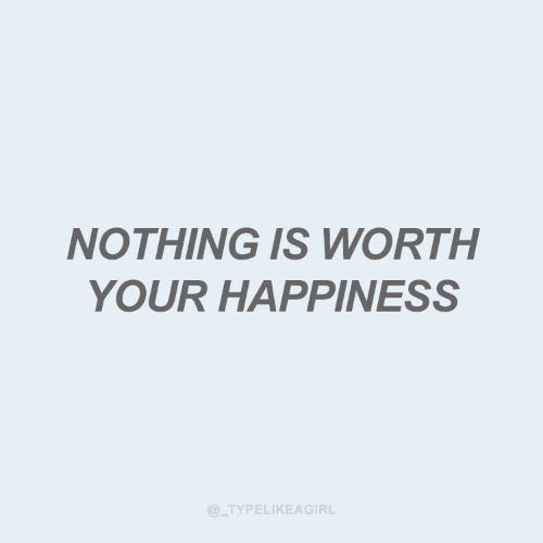 your happiness: NOTHING IS WORTH  YOUR HAPPINESS  @_TYPELIKEAGIRL