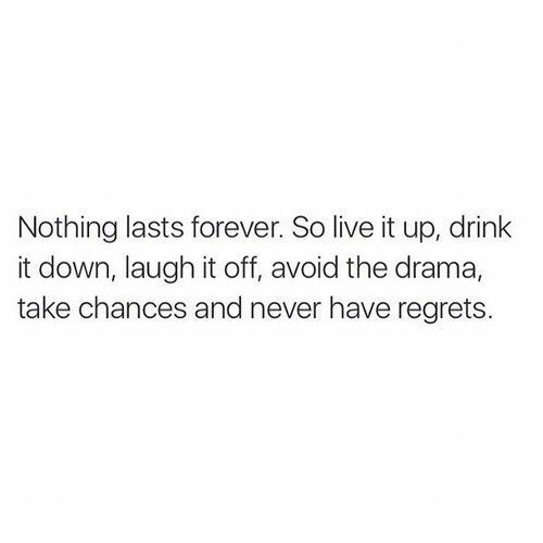 regrets: Nothing lasts forever. So live it up, drink  it down, laugh it off, avoid the drama,  take chances and never have regrets.