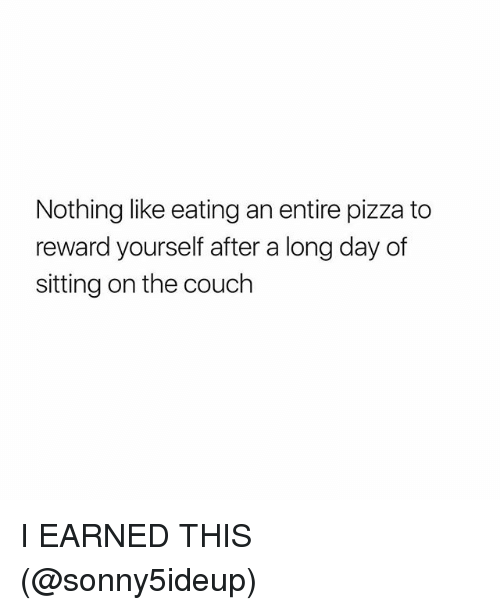 Funny, Pizza, and Couch: Nothing like eating an entire pizza to  reward yourself after a long day of  sitting on the couch I EARNED THIS (@sonny5ideup)