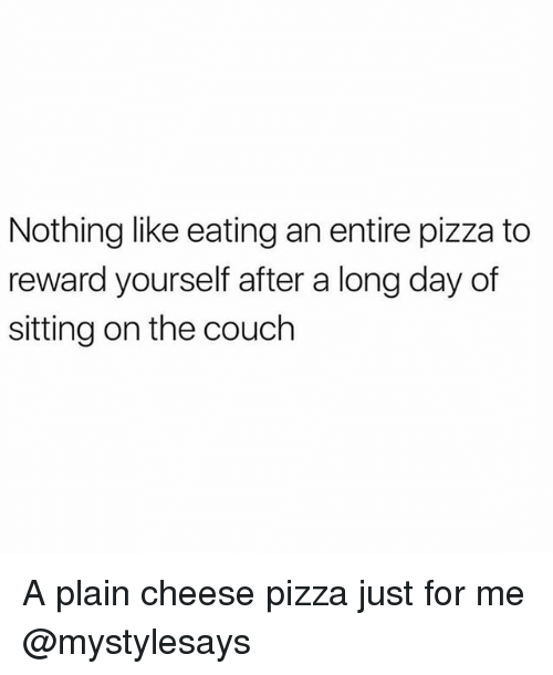 Pizza, Couch, and Girl Memes: Nothing like eating an entire pizza to  reward yourself after a long day of  sitting on the couch A plain cheese pizza just for me @mystylesays