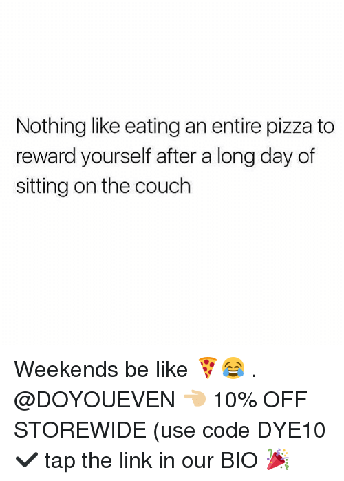 Be Like, Gym, and Pizza: Nothing like eating an entire pizza to  reward yourself after a long day of  sitting on the couch Weekends be like 🍕😂 . @DOYOUEVEN 👈🏼 10% OFF STOREWIDE (use code DYE10 ✔️ tap the link in our BIO 🎉