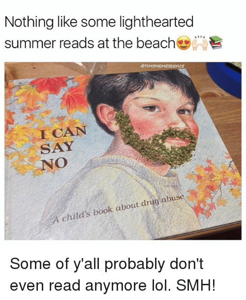 Lol, Memes, and Smh: Nothing like some lighthearted  summer reads at the beach-)WY  QTIMSMEMESERVICE  I CAN  SAY  NO  A childs book about drug abuse Some of y'all probably don't even read anymore lol. SMH!