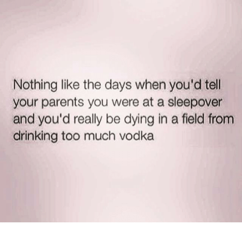 Drinking, Memes, and Parents: Nothing like the days when you'd tell  your parents you were at a sleepover  and you'd really be dying in a field from  drinking too much vodka