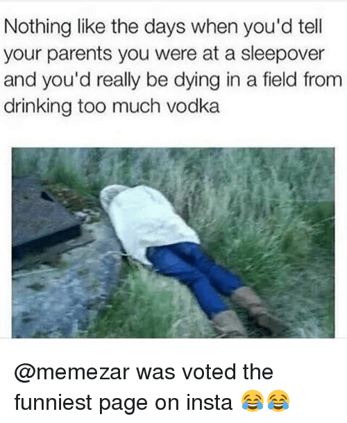 Drinking, Memes, and Parents: Nothing like the days when you'd tell  your parents you were at a sleepover  and you'd really be dying in a field from  drinking too much vodka @memezar was voted the funniest page on insta 😂😂